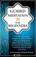 Guided Meditation For Beginners: A Guide To Becoming Happier In 10 Days Thanks To Practical Meditation: Highly Effective Techniques For Anxiety, Unlock Chakra Awakening And Get More Deep Sleep (Holistic Health)