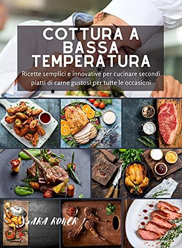 Cottura a bassa temperatura: Ricette semplici e innovative per cucinare secondi piatti di carne gustosi per tutte le occasioni