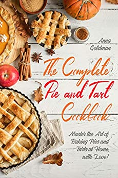 The Complete Pie and Tart Cookbook: Master the Art of Baking Pies and Tarts at Home, with Love! (Baking Cookbook Book 3) by [Anna Goldman]