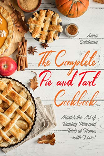 The Complete Pie and Tart Cookbook: Master the Art of Baking Pies and Tarts at Home, with Love! (Baking Cookbook Book 6) (English Edition)
