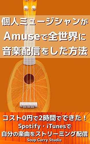 個人ミュージシャンがAmuseで全世界に音楽配信をした方法: コスト0円で2時間でできた!Spotify・iTunesで自分の楽曲をストリーミング配信