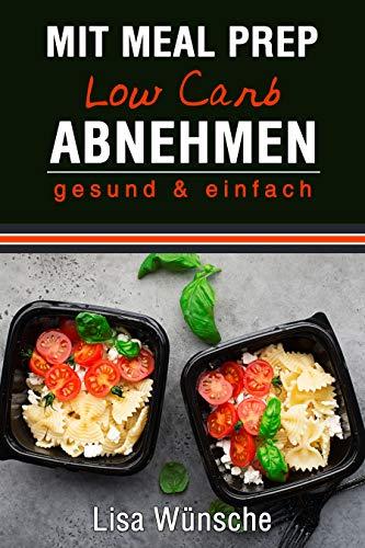 Mit Meal Prep Low Carb abnehmen, gesund & einfach, Das Meal Prep Kochbuch/Rezeptbuch, durch Kombi aus Meal Prep und Low Carb abnehmen