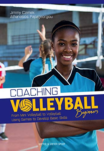 Coaching Volleyball Beginners: From Mini Volleyball to Volleyball: Using Games to Develop Basic Skills
