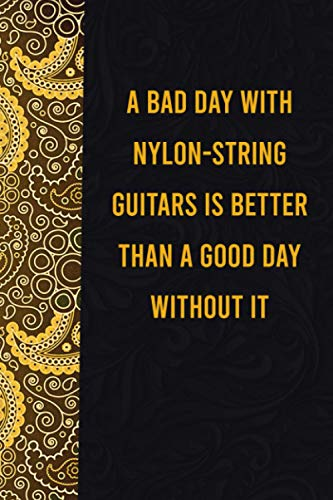 A bad day with nylon-string guitars is better than a good day without it: funny notebook for presents, cute journal for writing, journaling & note ... for relatives - quotes register for lovers