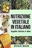 Nutrizione Vegetale In italiano/ Vegetable Nutrition In Italian: Guida su Come Mangiare Sano e per un Corpo più Sano
