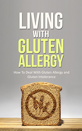 Living With Gluten Allergy: How To Deal With Gluten Allergy and Gluten Intolerance - A Gluten Free Guide
