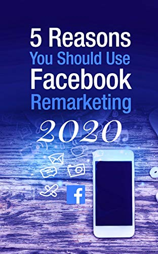 5 Reasons You Should Use Facebook Remarketing: Best Way Use Facebook Remarketing jn Future (English Edition)