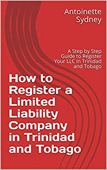 How to Register a Limited Liability Company in Trinidad and Tobago: A Step by Step Guide to Register Your LLC in Trinidad and Tobago by [Antoinette Sydney]
