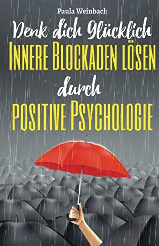 Denk dich glücklich - Innere Blockaden lösen durch positive Psychologie: Wie du mit der Kraft deiner Gedanken Ängste überwindest, unnötiges Grübeln stoppst und endlich glücklich wirst.