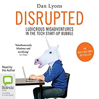 Disrupted     	Ludicrous Misadventures into the Tech Start-Up Bubble              Written by:                                                                                                                                 Dan Lyons                               Narrated by:                                                                                                                                 Dan Lyons                      Length: 9 hrs and 17 mins     5 ratings     Overall 4.6