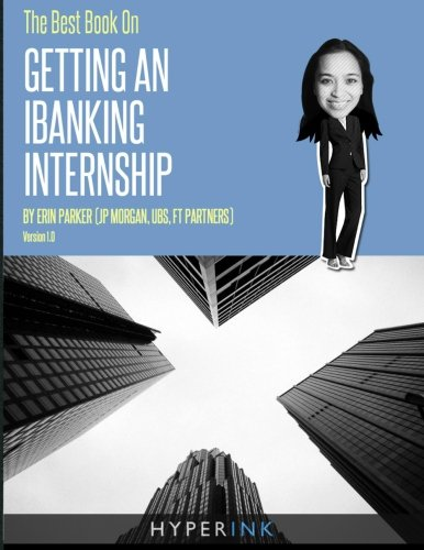 The Best Book on Getting An IBanking Internship: Written By A Former Banking Intern At UBS, JPMorgan, and…