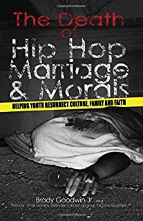 The Death of Hip Hop, Marriage & Morals: Helping youth resurrect culture, family and faith (The MORE-ality Series) (Volume 1)