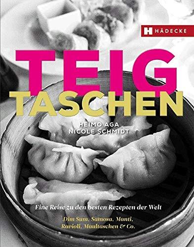 Teigtaschen: Eine Reise zu den besten Rezepten der Welt – Dim Sum, Samosa, Manti, Ravioli, Maultaschen & Co.