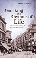 Remaking the Rhythms of Life: German Communities in the Age of the Nation-state (Oxford Studies in Modern European History)