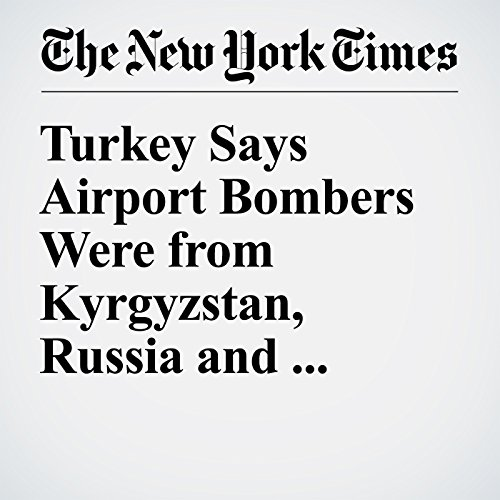 Turkey Says Airport Bombers Were from Kyrgyzstan, Russia and Uzbekistan cover art