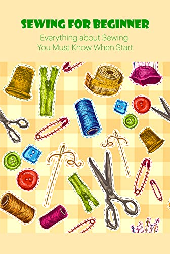 Sewing for Beginner: Everything about Sewing You Must Know When Start: Sewing Tutorials (English Edition)