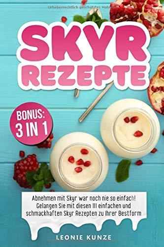 Skyr Rezepte: Abnehmen mit Skyr war noch nie so einfach! Gelangen Sie mit diesen 111 einfachen und schmackhaften Skyr Rezepten zu Ihrer Bestform inkl. BONUS