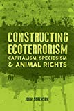 Constructing Ecoterrorism: Capitalism, Speciesism and Animal Rights
