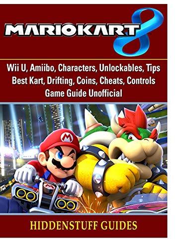 Mario Kart 8, Wii U, Amiibo, Characters, Unlockables, Tips, Best Kart, Drifting, Coins, Cheats, Controls, Game Guide Unofficial