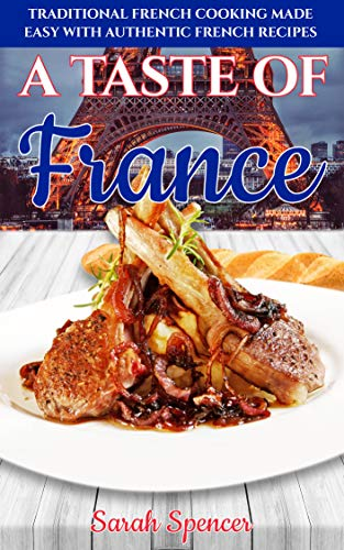 A Taste of France: Traditional French Cooking Made Easy with Authentic French Recipes (Best Recipes from Around the World)