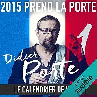 2015 prend la Porte - Le calendrier de l'avent : du 1er au 15 janvier 2015                   De :                                                                                                                                 Didier Porte                               Lu par :                                                                                                                                 Didier Porte                      Durée : 5 min     56 notations     Global 3,4