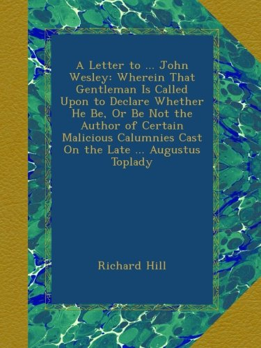 Download A Letter to ... John Wesley: Wherein That Gentleman Is Called Upon to Declare Whether He Be, Or Be Not the Author of Certain Malicious Calumnies Cast On the Late ... Augustus Toplady B009PL6ECS