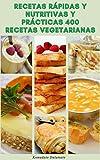 Recetas Rápidas Y Nutritivas Y Prácticas 400 Recetas Vegetarianas : Dieta Vegetariana - Recetas Para El Desayuno, Ensaladas, Sopas, Pan, Salsas, Pasta, Pizza, Fideos, Pasteles, Sándwiches, Postres