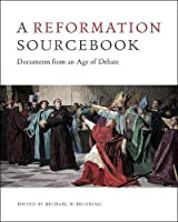 A Reformation Sourcebook: Documents from an Age of Debate