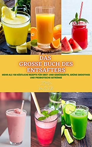 DAS GROSSE BUCH DES ENTSAFTERS: Mehr als 150 köstliche Rezepte für Obst- und Gemüsesäfte, grüne Smoothies und probiotische Getränke