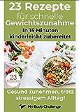 23 Rezepte für schnelles und gesundes zunehmen: In 15 Minuten kinderleicht zubereitet (MyBodychallenge 16050209)