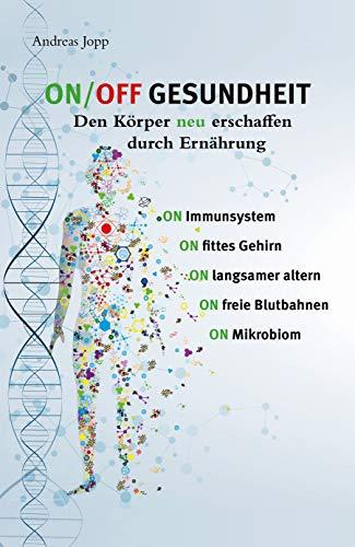 ON / OFF GESUNDHEIT. Den Körper neu erschaffen durch Ernährung.: Wie Sie Immunsystem, Gehirn, Darm & Gefäße stärken und langsamer altern. Holen Sie ... leistungsfähigeren, besseren Körper zurück.