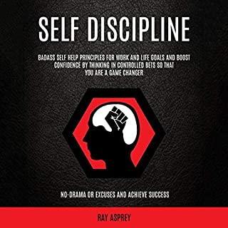 Self Discipline     Badass Self Help Principles for Work and Life Goals and Boost Confidence by Thinking in Controlled Bets So That You Are a Game Changer: No-Drama or Excuses and Achieve Success              By:                                                                                                                                 Ray Asprey                               Narrated by:                                                                                                                                 Warren Keyes                      Length: 3 hrs and 52 mins     25 ratings     Overall 5.0