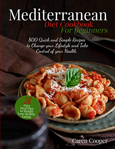 Mediterranean Diet Cookbook for Beginners: 800 Quick and Simple Recipes to Change your Lifestyle and...