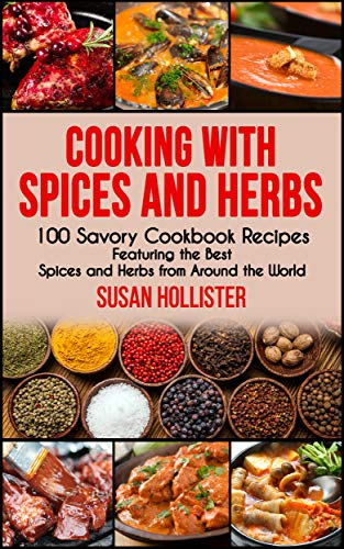 Cooking with Spices and Herbs: 100 Savory Cookbook Recipes Featuring the Best Spices and Herbs from Around the World (Delicious Cookbook Recipes Using ... Spices and Herbs From Around The World 1)