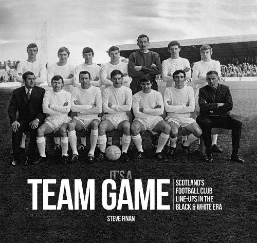 Finan, S: It's A Team Game: Scotland's Football Club Line-Ups In The Black & White Era