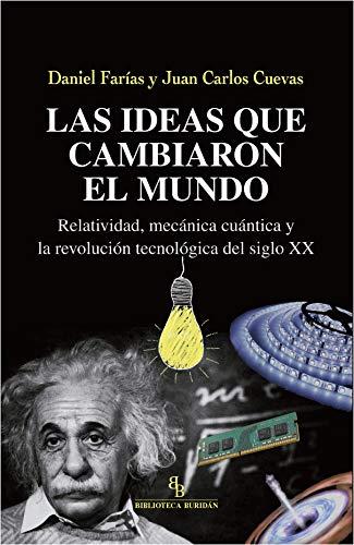 Las ideas que cambiaron el mundo. Relatividad, mecánica cuántica y la revolución tecnológica del siglo XX