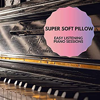 Super Soft Pillow - Easy Listening Piano Sessions