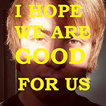 I Hope We Are Good for Us