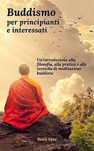 Buddismo per principianti e interessati: Un'introduzione alla filosofia, alla pratica e alle tecniche di meditazione buddista