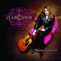 Whatcha Gonna Do by Claire Lynch (2009-09-15)