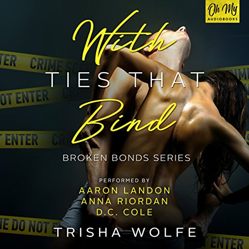 With Ties That Bind     A Broken Bonds Novel, Book 2              By:                                                                                                                                 Trisha Wolfe                               Narrated by:                                                                                                                                 Anna Riordan,                                                                                        D.C. Cole,                                                                                        Aaron Landon                      Length: 14 hrs and 54 mins     21 ratings     Overall 4.3