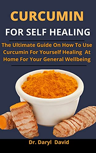 Curcumin For Self Healing: The Ultimate Guide On How To Use Curcumin For Yourself Healing At Home For Your General Wellbeing