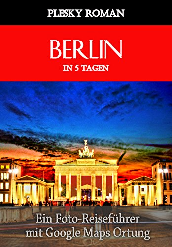 Berlin in 5 Tagen: Ein Foto-Reiseführer mit Google Maps Ortung (Better Stays in 5 Days 7)