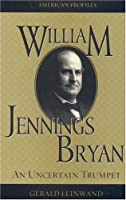 William Jennings Bryan: An Uncertain Trumpet (American Profiles)