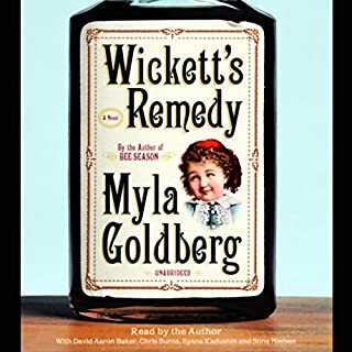Wickett's Remedy     A Novel              By:                                                                                                                                 Myla Goldberg                               Narrated by:                                                                                                                                 Myla Goldberg                      Length: 10 hrs and 58 mins     60 ratings     Overall 3.4