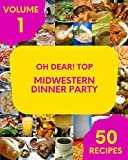 Oh Dear! Top 50 Midwestern Dinner Party Recipes Volume 1: Home Cooking Made Easy with Midwestern Dinner Party Cookbook!