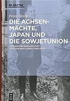 Die Achsenmaechte, Japan Und Die Sowjetunion: Japanische Quellen Zum Zweiten Weltkrieg 1941–1945