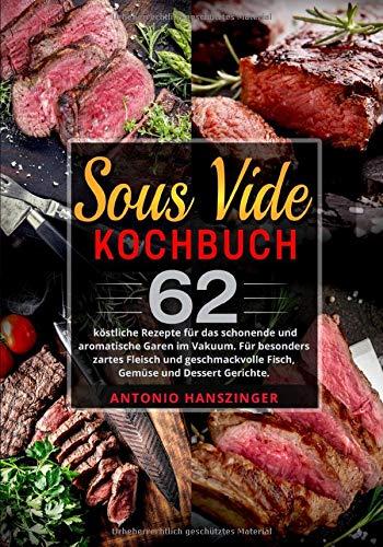 Sous Vide Kochbuch: 62 köstliche Rezepte für das schonende und aromatische Garen im Vakuum. Für besonders zartes Fleisch und geschmackvolle Fisch, Gemüse und Dessert Gerichte.