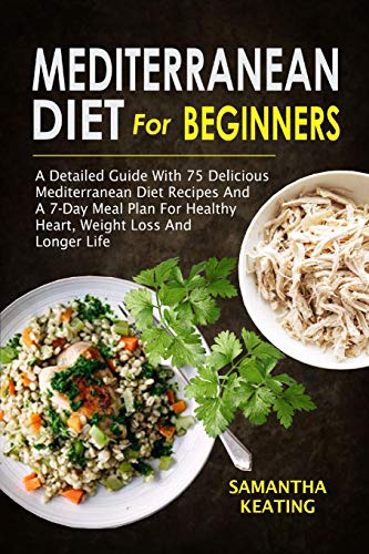 Mediterranean Diet For Beginners: A Detailed Guide With 75 Delicious Mediterranean Diet Recipes And A 7-Day Meal Plan For Healthy Heart, Weight Loss And Longer Life