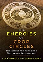 The Energies of Crop Circles: The Science and Power of a Mysterious Intelligence